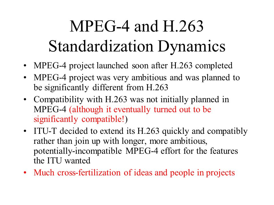MPEG-4 and H.263 Standardization Dynamics MPEG-4 project launched soon after H.263 completed MPEG-4 project was very ambitious and was planned to be s