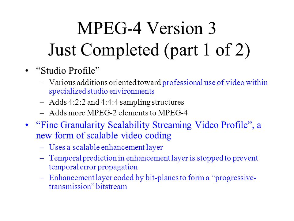 MPEG-4 Version 3 Just Completed (part 1 of 2) Studio Profile –Various additions oriented toward professional use of video within specialized studio environments –Adds 4:2:2 and 4:4:4 sampling structures –Adds more MPEG-2 elements to MPEG-4 Fine Granularity Scalability Streaming Video Profile , a new form of scalable video coding –Uses a scalable enhancement layer –Temporal prediction in enhancement layer is stopped to prevent temporal error propagation –Enhancement layer coded by bit-planes to form a progressive- transmission bitstream