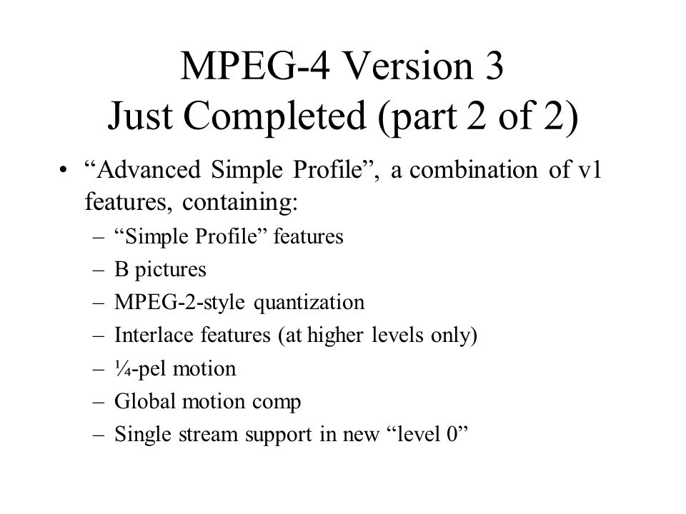 MPEG-4 Version 3 Just Completed (part 2 of 2) Advanced Simple Profile , a combination of v1 features, containing: – Simple Profile features –B pictures –MPEG-2-style quantization –Interlace features (at higher levels only) –¼-pel motion –Global motion comp –Single stream support in new level 0