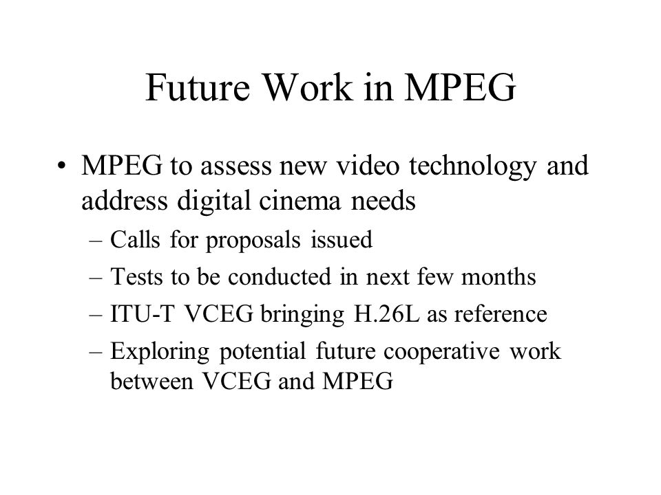 Future Work in MPEG MPEG to assess new video technology and address digital cinema needs –Calls for proposals issued –Tests to be conducted in next few months –ITU-T VCEG bringing H.26L as reference –Exploring potential future cooperative work between VCEG and MPEG