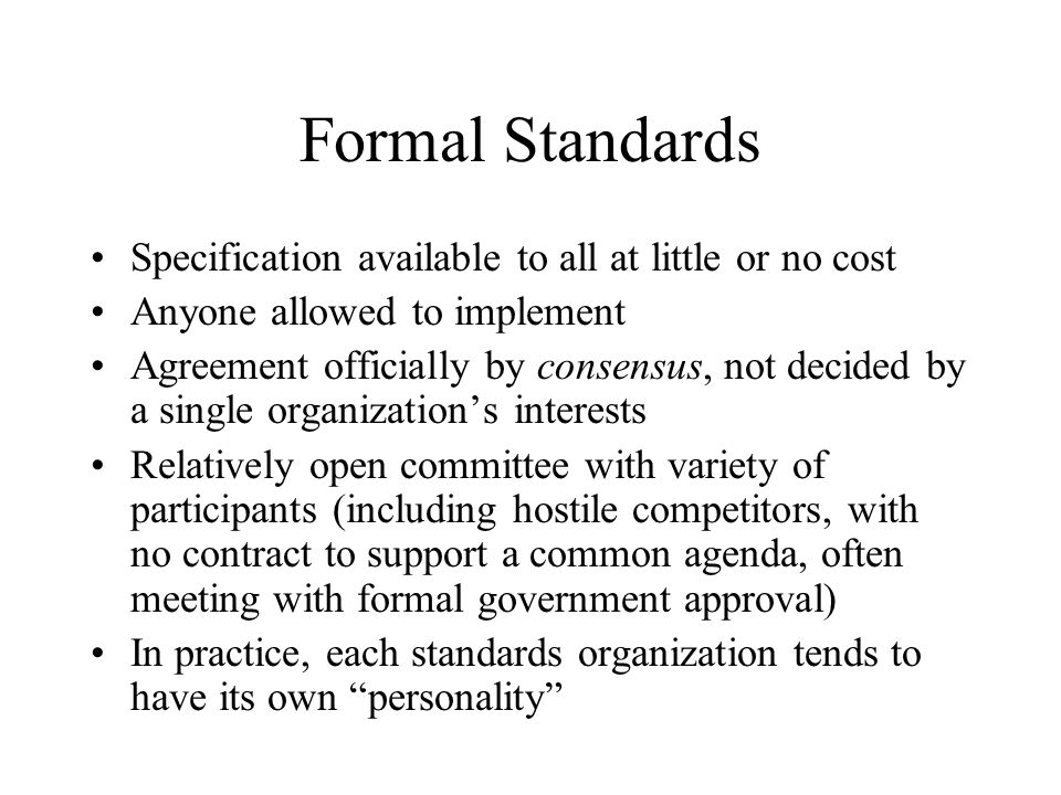 Formal Standards Specification available to all at little or no cost Anyone allowed to implement Agreement officially by consensus, not decided by a single organization's interests Relatively open committee with variety of participants (including hostile competitors, with no contract to support a common agenda, often meeting with formal government approval) In practice, each standards organization tends to have its own personality