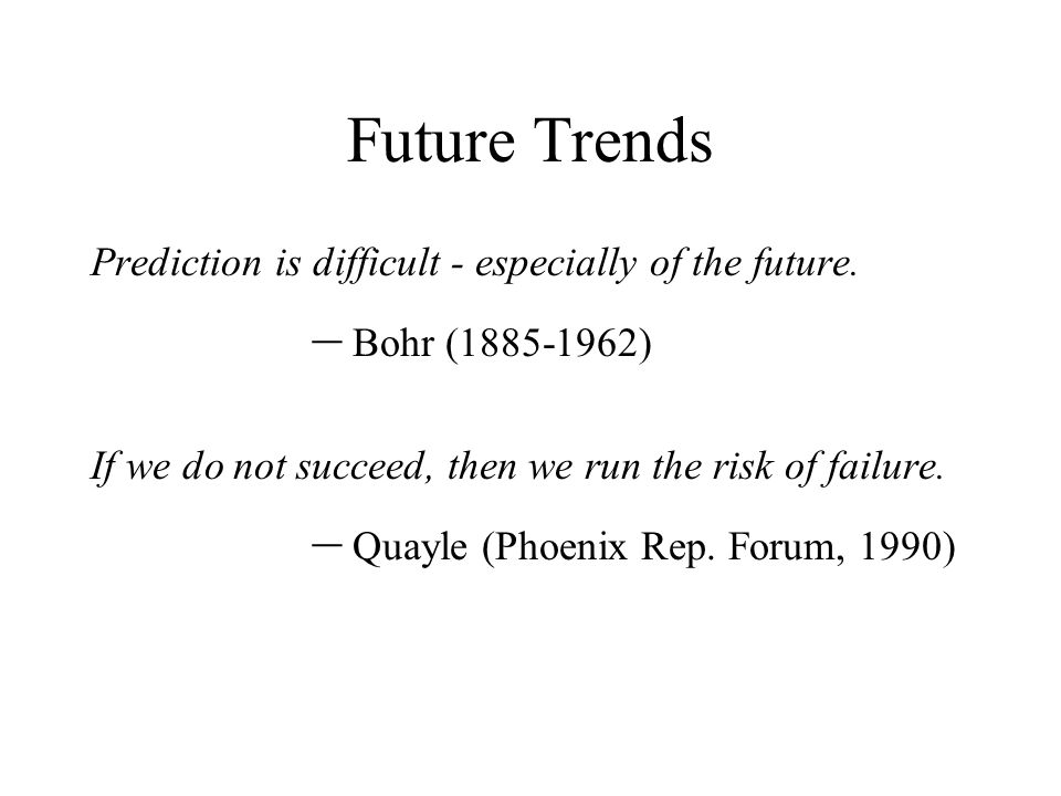 Future Trends Prediction is difficult - especially of the future. – Bohr (1885-1962) If we do not succeed, then we run the risk of failure. – Quayle (