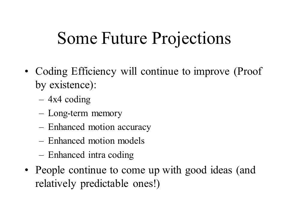 Some Future Projections Coding Efficiency will continue to improve (Proof by existence): –4x4 coding –Long-term memory –Enhanced motion accuracy –Enha