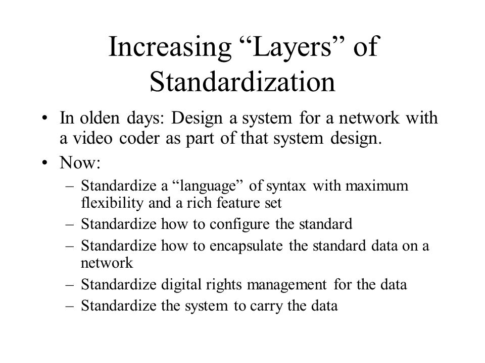Increasing Layers of Standardization In olden days: Design a system for a network with a video coder as part of that system design.