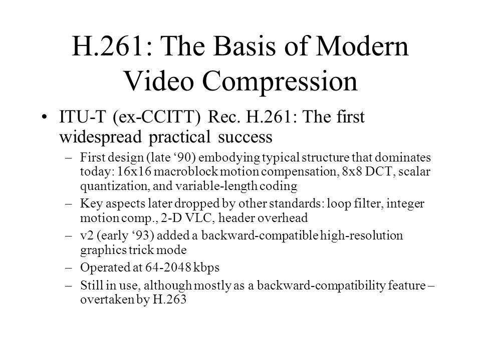 H.261: The Basis of Modern Video Compression ITU-T (ex-CCITT) Rec. H.261: The first widespread practical success –First design (late '90) embodying ty