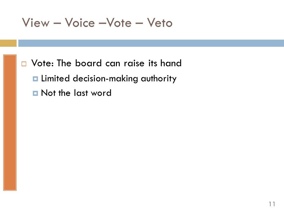 11 View – Voice –Vote – Veto  Vote: The board can raise its hand  Limited decision-making authority  Not the last word