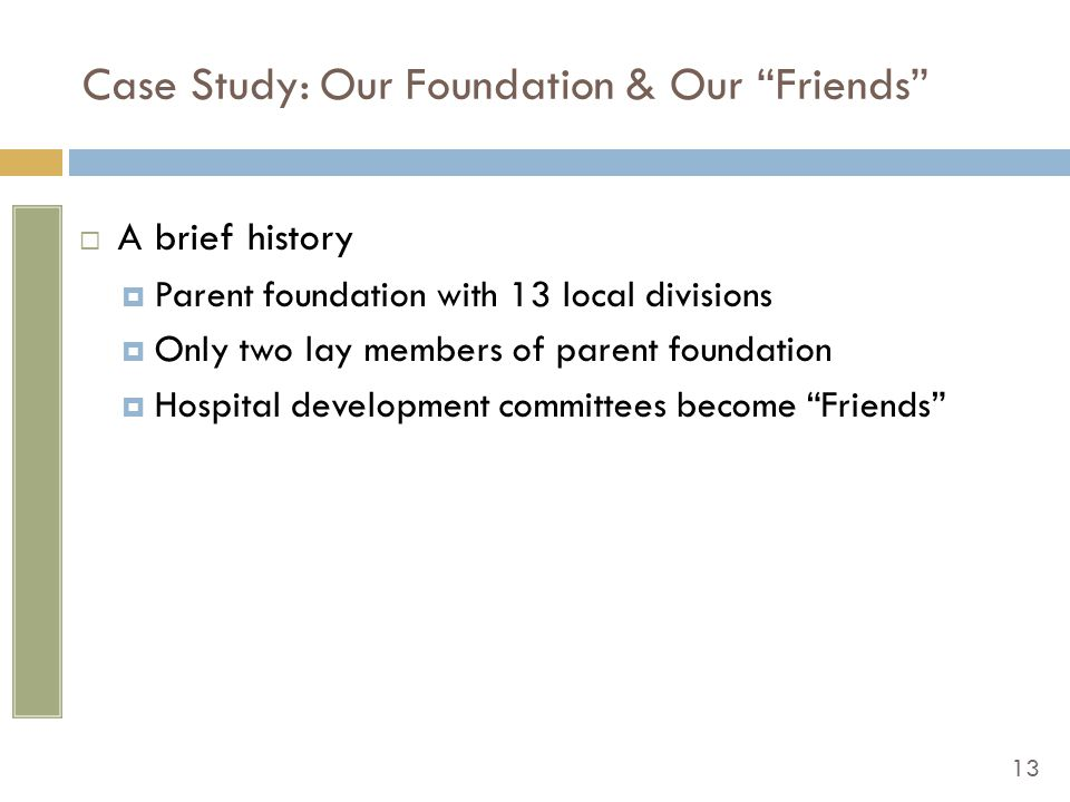 13 Case Study: Our Foundation & Our Friends  A brief history  Parent foundation with 13 local divisions  Only two lay members of parent foundation  Hospital development committees become Friends