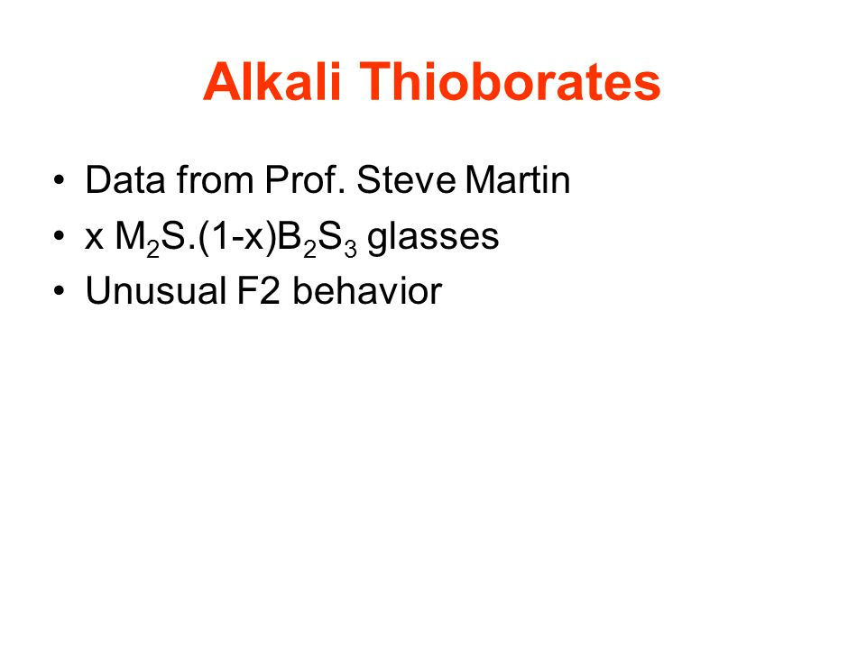 Alkali Thioborates Data from Prof. Steve Martin x M 2 S.(1-x)B 2 S 3 glasses Unusual F2 behavior