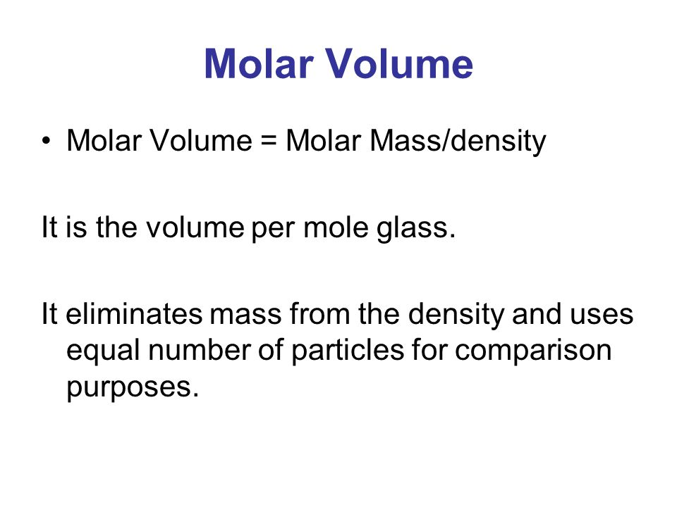 Molar Volume Molar Volume = Molar Mass/density It is the volume per mole glass.