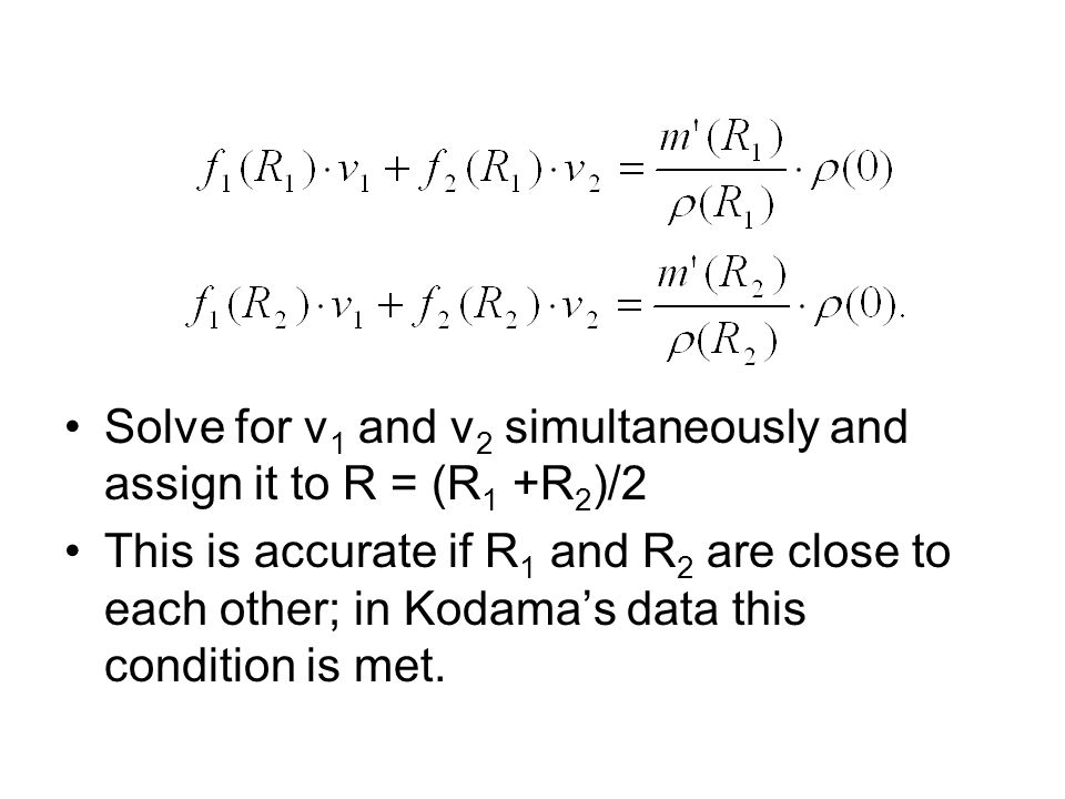 Solve for v 1 and v 2 simultaneously and assign it to R = (R 1 +R 2 )/2 This is accurate if R 1 and R 2 are close to each other; in Kodama's data this condition is met.