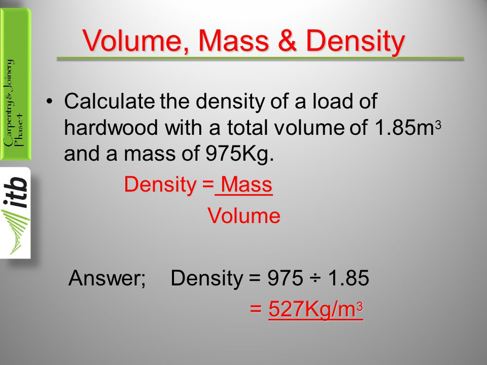 Carpentry & Joinery Phase 4 Volume, Mass & Density Calculate the density of a load of hardwood with a total volume of 1.85m 3 and a mass of 975Kg.
