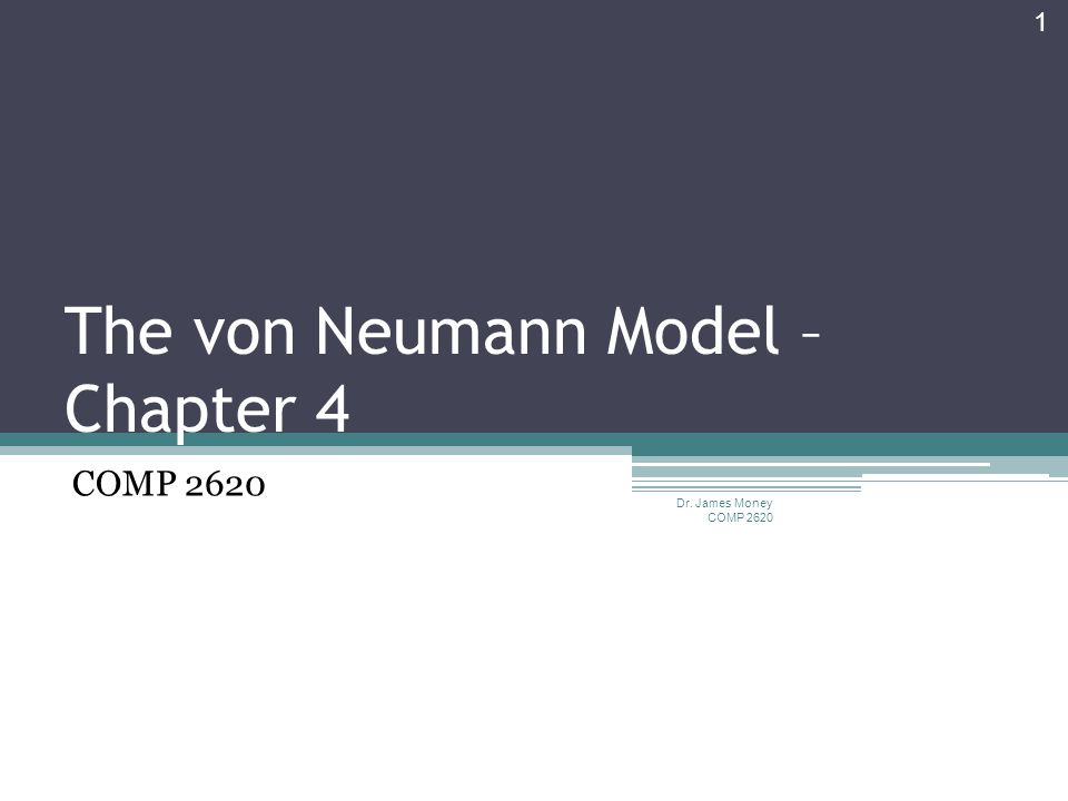 The von Neumann Model – Chapter 4 COMP 2620 Dr. James Money COMP