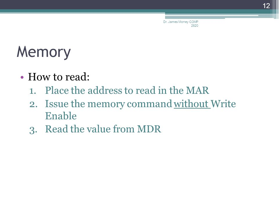 Memory How to read: 1.Place the address to read in the MAR 2.Issue the memory command without Write Enable 3.Read the value from MDR Dr.