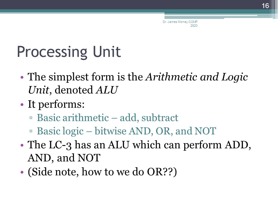 Processing Unit The simplest form is the Arithmetic and Logic Unit, denoted ALU It performs: ▫Basic arithmetic – add, subtract ▫Basic logic – bitwise AND, OR, and NOT The LC-3 has an ALU which can perform ADD, AND, and NOT (Side note, how to we do OR ) Dr.