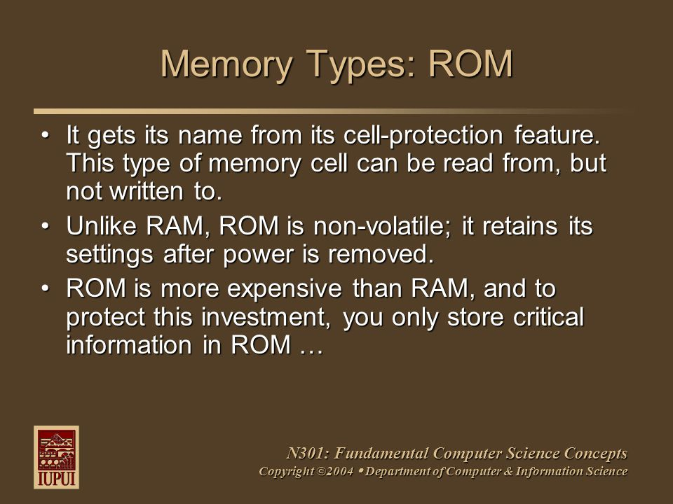 N301: Fundamental Computer Science Concepts Copyright ©2004  Department of Computer & Information Science Memory Types: ROM It gets its name from its cell-protection feature.