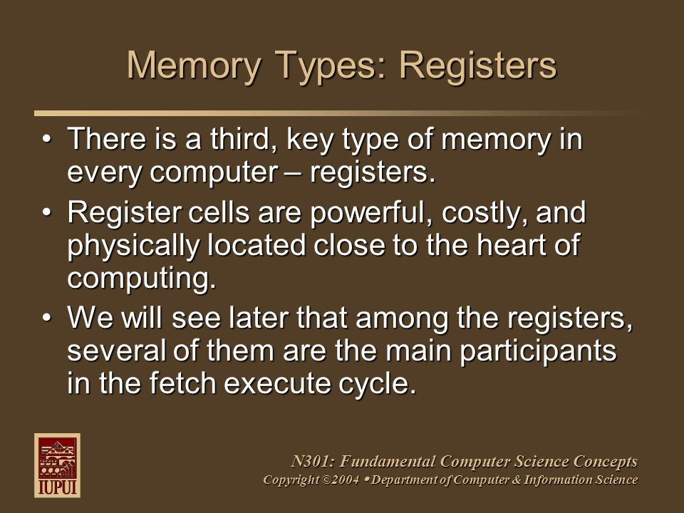 N301: Fundamental Computer Science Concepts Copyright ©2004  Department of Computer & Information Science Memory Types: Registers There is a third, key type of memory in every computer – registers.There is a third, key type of memory in every computer – registers.