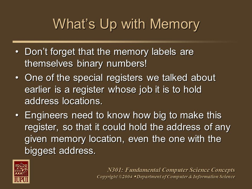 N301: Fundamental Computer Science Concepts Copyright ©2004  Department of Computer & Information Science What's Up with Memory Don't forget that the memory labels are themselves binary numbers!Don't forget that the memory labels are themselves binary numbers.