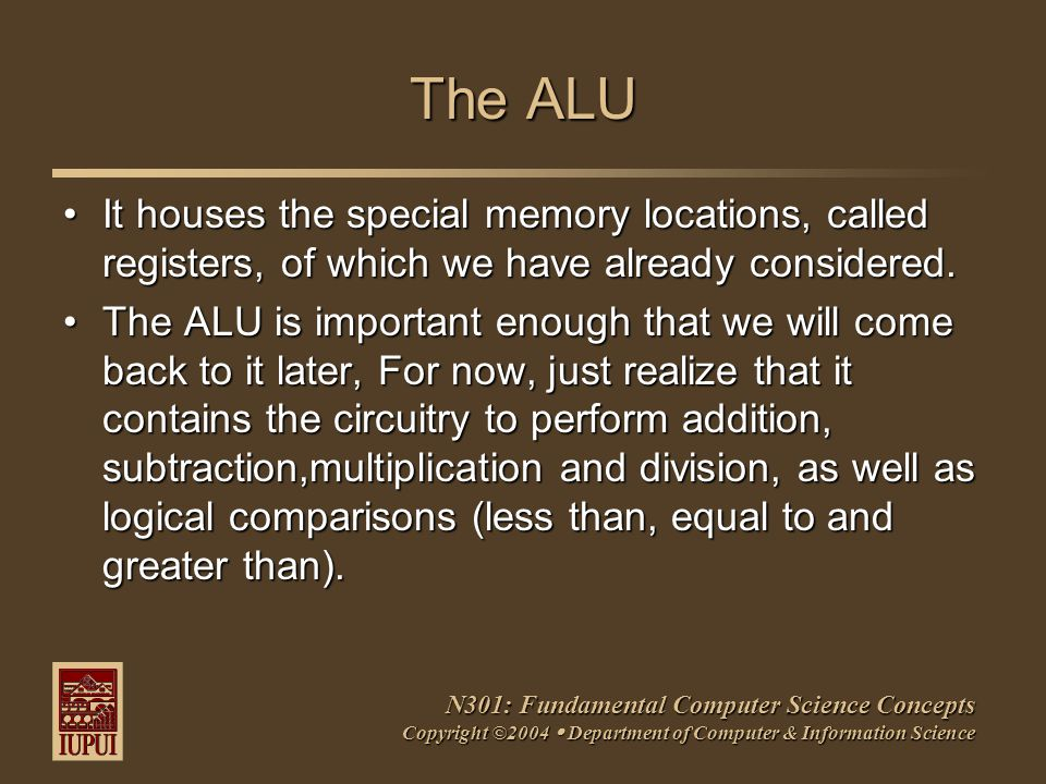 N301: Fundamental Computer Science Concepts Copyright ©2004  Department of Computer & Information Science The ALU It houses the special memory locati