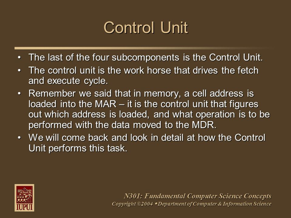 N301: Fundamental Computer Science Concepts Copyright ©2004  Department of Computer & Information Science Control Unit The last of the four subcomponents is the Control Unit.The last of the four subcomponents is the Control Unit.