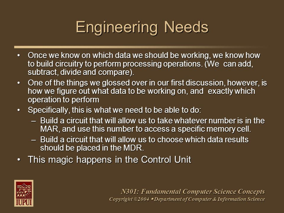 N301: Fundamental Computer Science Concepts Copyright ©2004  Department of Computer & Information Science Engineering Needs Once we know on which data we should be working, we know how to build circuitry to perform processing operations.