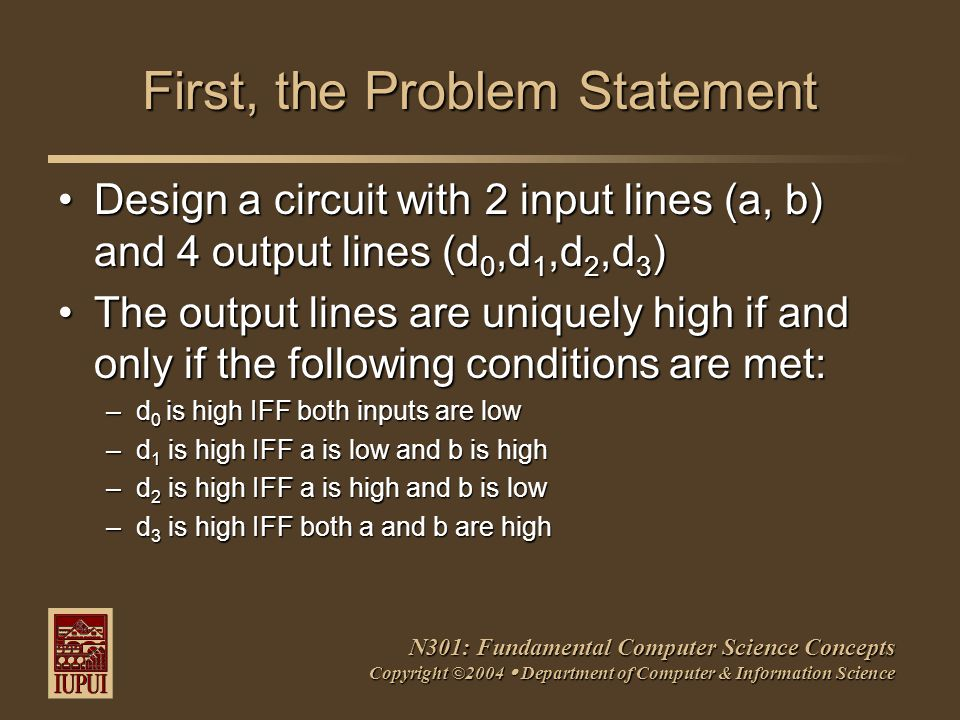 N301: Fundamental Computer Science Concepts Copyright ©2004  Department of Computer & Information Science First, the Problem Statement Design a circuit with 2 input lines (a, b) and 4 output lines (d 0,d 1,d 2,d 3 )Design a circuit with 2 input lines (a, b) and 4 output lines (d 0,d 1,d 2,d 3 ) The output lines are uniquely high if and only if the following conditions are met:The output lines are uniquely high if and only if the following conditions are met: –d 0 is high IFF both inputs are low –d 1 is high IFF a is low and b is high –d 2 is high IFF a is high and b is low –d 3 is high IFF both a and b are high