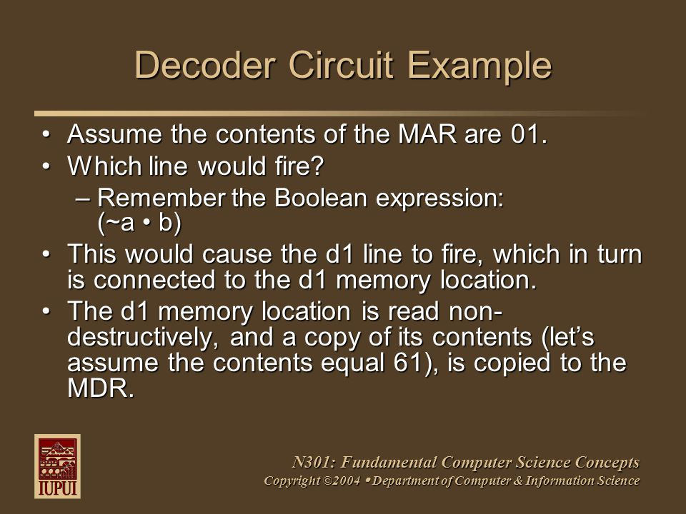 N301: Fundamental Computer Science Concepts Copyright ©2004  Department of Computer & Information Science Decoder Circuit Example Assume the contents of the MAR are 01.Assume the contents of the MAR are 01.