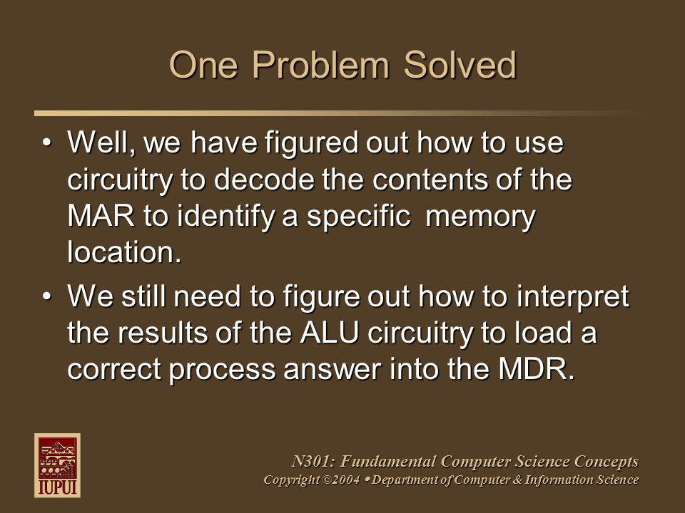N301: Fundamental Computer Science Concepts Copyright ©2004  Department of Computer & Information Science One Problem Solved Well, we have figured out how to use circuitry to decode the contents of the MAR to identify a specific memory location.Well, we have figured out how to use circuitry to decode the contents of the MAR to identify a specific memory location.