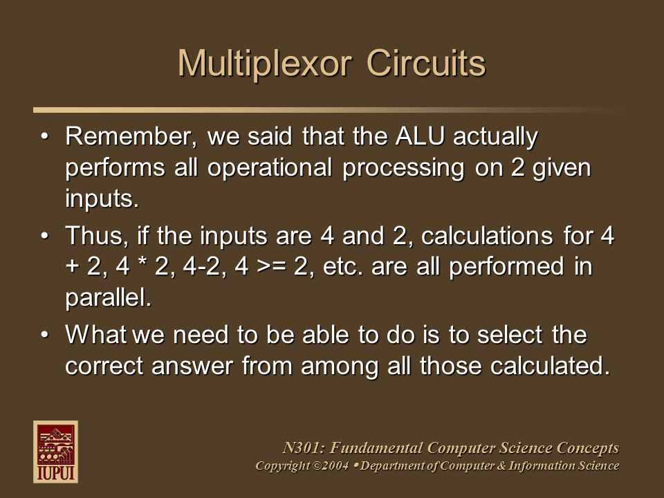 N301: Fundamental Computer Science Concepts Copyright ©2004  Department of Computer & Information Science Multiplexor Circuits Remember, we said that the ALU actually performs all operational processing on 2 given inputs.Remember, we said that the ALU actually performs all operational processing on 2 given inputs.
