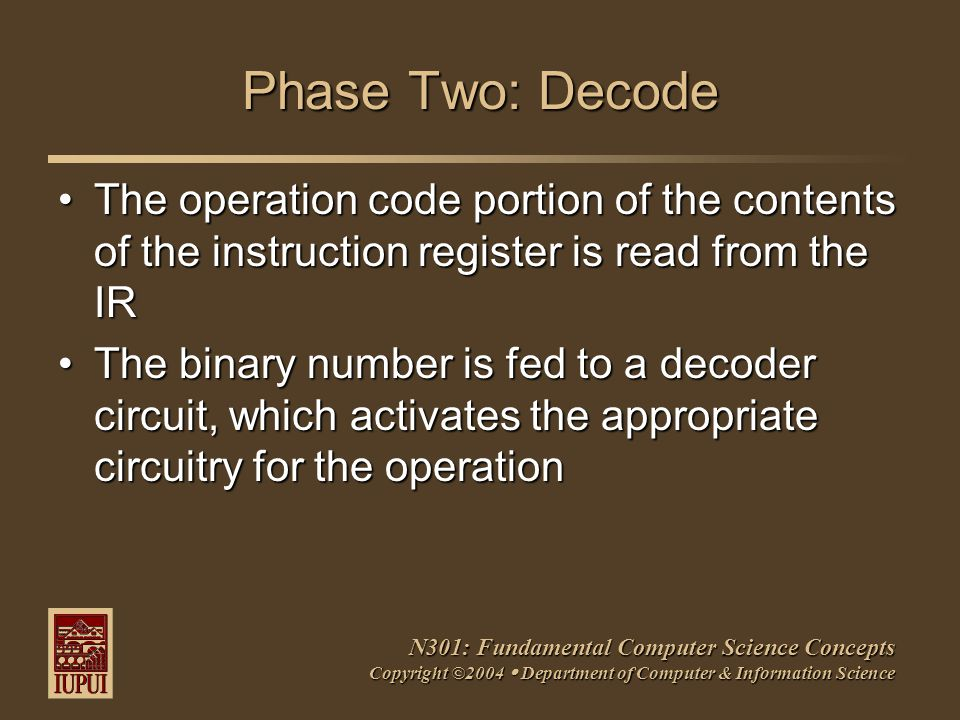 N301: Fundamental Computer Science Concepts Copyright ©2004  Department of Computer & Information Science Phase Two: Decode The operation code portion of the contents of the instruction register is read from the IRThe operation code portion of the contents of the instruction register is read from the IR The binary number is fed to a decoder circuit, which activates the appropriate circuitry for the operationThe binary number is fed to a decoder circuit, which activates the appropriate circuitry for the operation