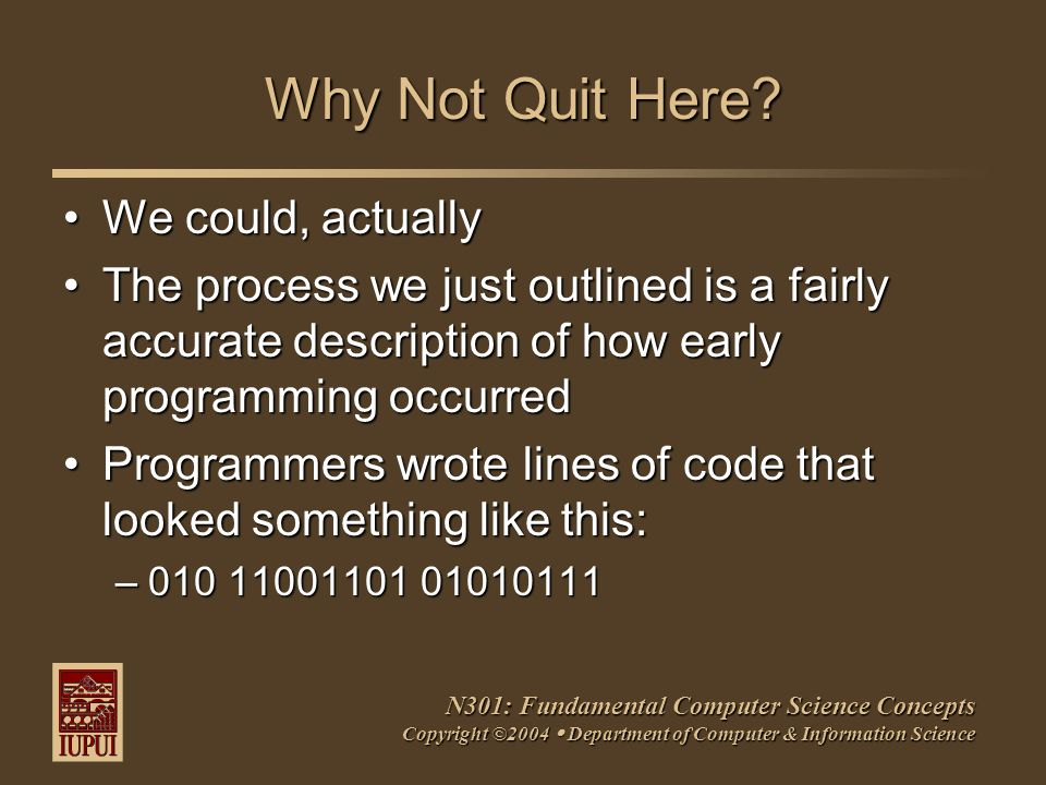 N301: Fundamental Computer Science Concepts Copyright ©2004  Department of Computer & Information Science Why Not Quit Here.