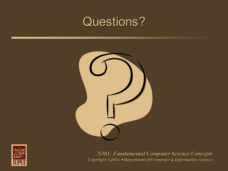 N301: Fundamental Computer Science Concepts Copyright ©2004  Department of Computer & Information Science Questions?