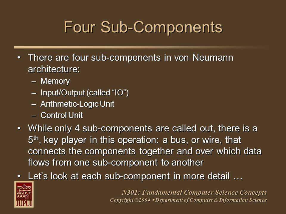 N301: Fundamental Computer Science Concepts Copyright ©2004  Department of Computer & Information Science Four Sub-Components There are four sub-components in von Neumann architecture:There are four sub-components in von Neumann architecture: –Memory –Input/Output (called IO ) –Arithmetic-Logic Unit –Control Unit While only 4 sub-components are called out, there is a 5 th, key player in this operation: a bus, or wire, that connects the components together and over which data flows from one sub-component to anotherWhile only 4 sub-components are called out, there is a 5 th, key player in this operation: a bus, or wire, that connects the components together and over which data flows from one sub-component to another Let's look at each sub-component in more detail …Let's look at each sub-component in more detail …