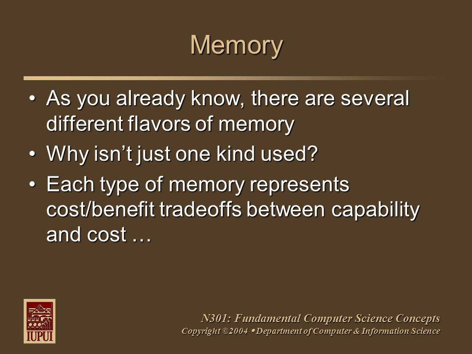 N301: Fundamental Computer Science Concepts Copyright ©2004  Department of Computer & Information Science Memory As you already know, there are several different flavors of memoryAs you already know, there are several different flavors of memory Why isn't just one kind used?Why isn't just one kind used.
