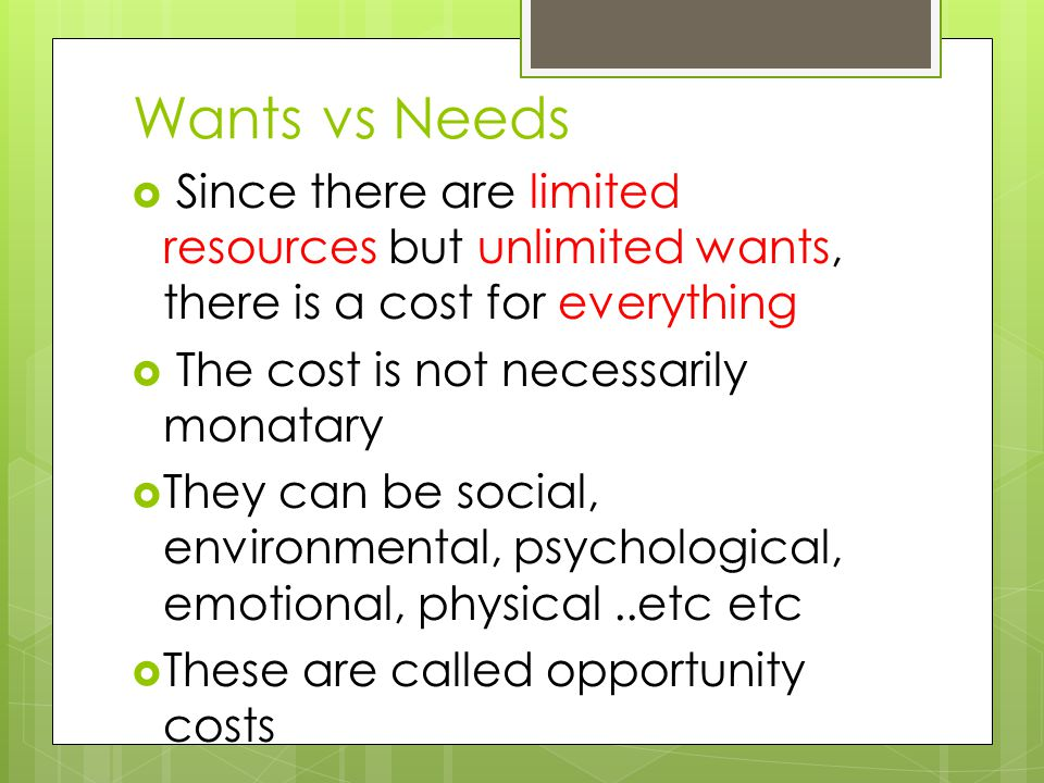 Wants vs Needs  Since there are limited resources but unlimited wants, there is a cost for everything  The cost is not necessarily monatary  They can be social, environmental, psychological, emotional, physical..etc etc  These are called opportunity costs