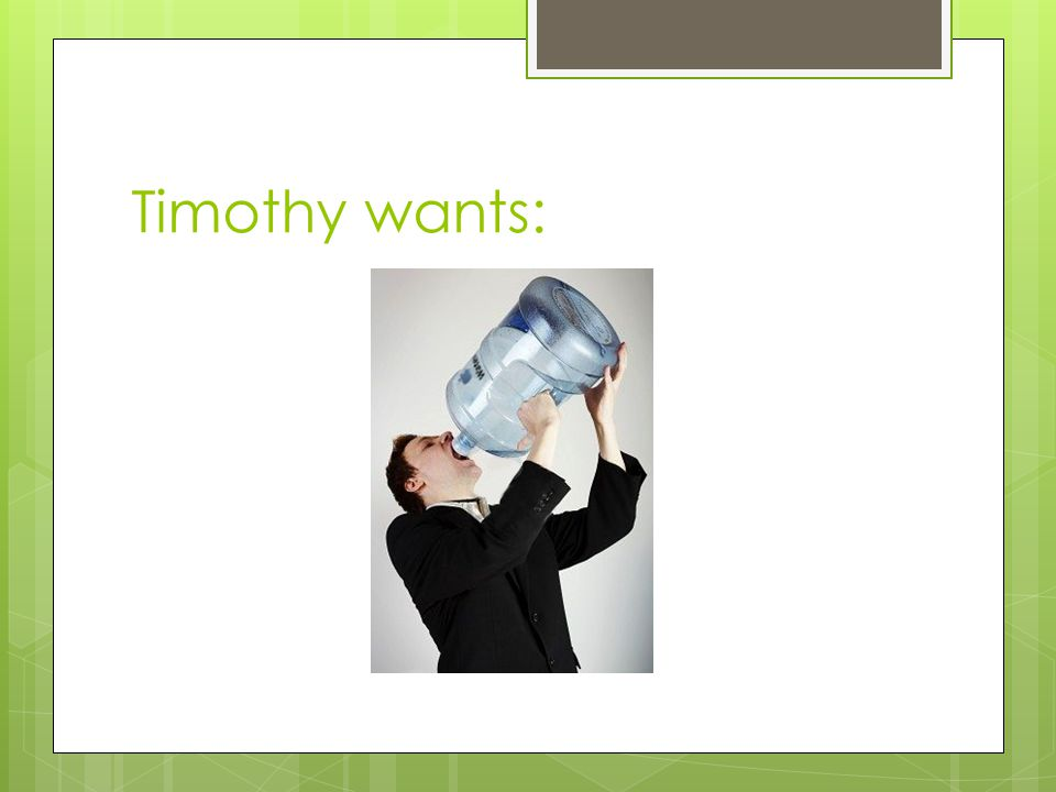 Timothy wants: