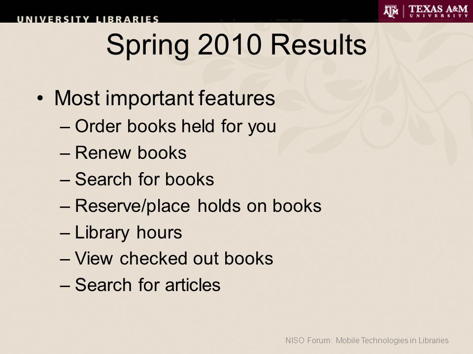 Spring 2010 Results Most important features –Order books held for you –Renew books –Search for books –Reserve/place holds on books –Library hours –View checked out books –Search for articles NISO Forum: Mobile Technologies in Libraries