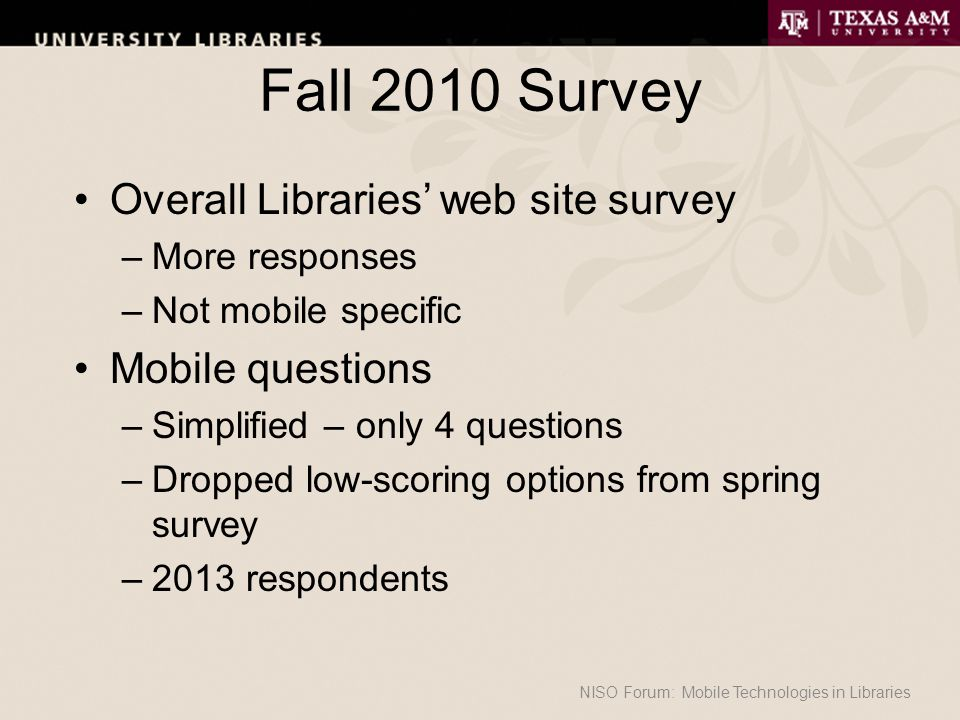 Fall 2010 Survey Overall Libraries' web site survey –More responses –Not mobile specific Mobile questions –Simplified – only 4 questions –Dropped low-scoring options from spring survey –2013 respondents NISO Forum: Mobile Technologies in Libraries