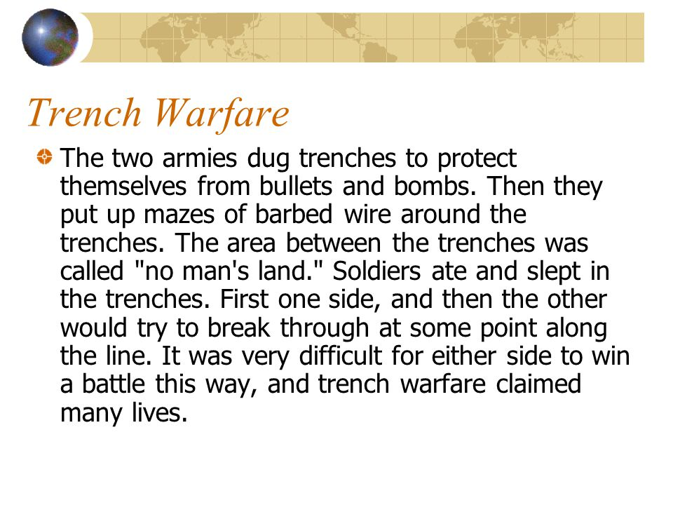 Trench Warfare The two armies dug trenches to protect themselves from bullets and bombs. Then they put up mazes of barbed wire around the trenches. Th
