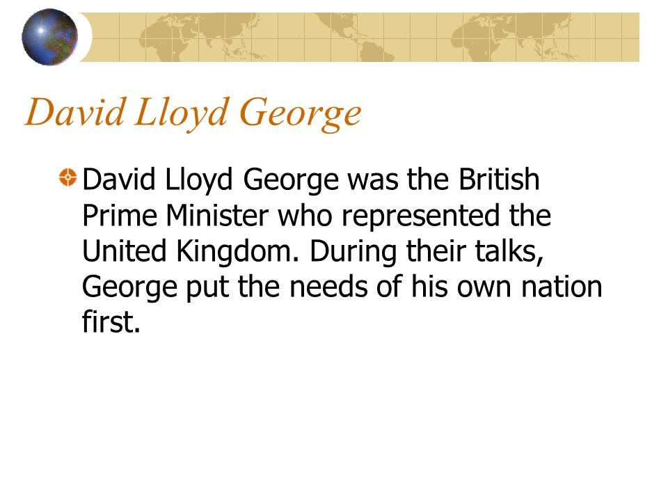 David Lloyd George David Lloyd George was the British Prime Minister who represented the United Kingdom. During their talks, George put the needs of h
