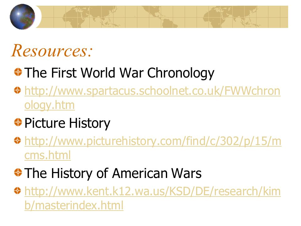 Resources: The First World War Chronology http://www.spartacus.schoolnet.co.uk/FWWchron ology.htm Picture History http://www.picturehistory.com/find/c