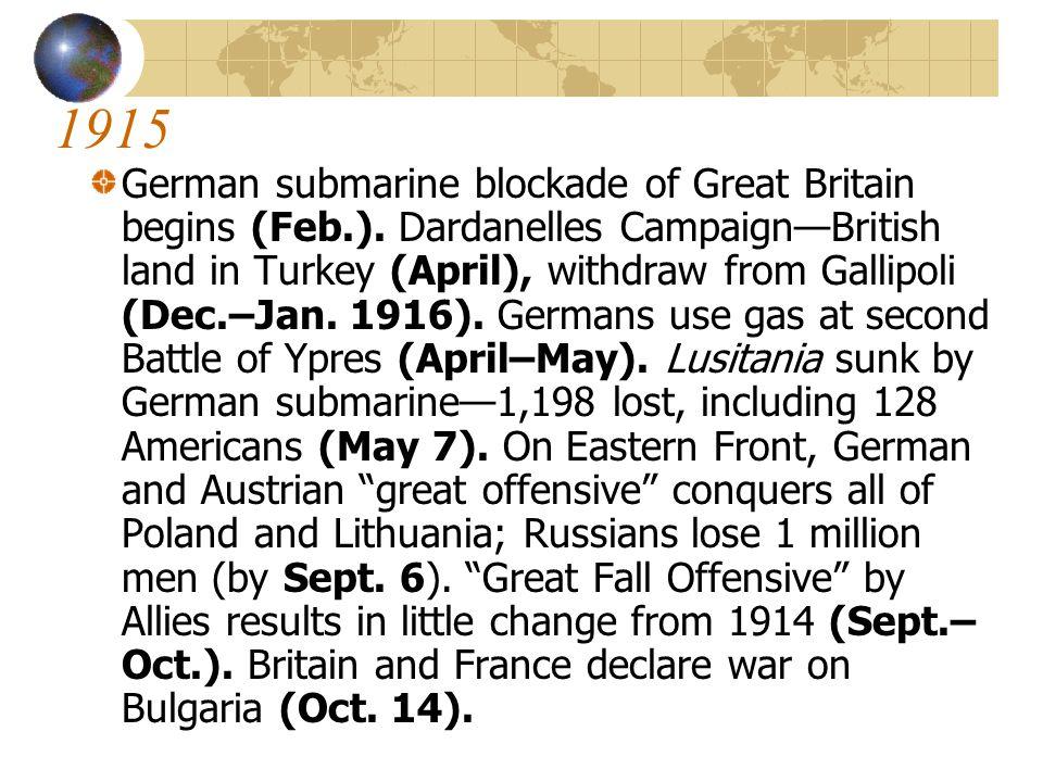 1915 German submarine blockade of Great Britain begins (Feb.). Dardanelles Campaign—British land in Turkey (April), withdraw from Gallipoli (Dec.–Jan.