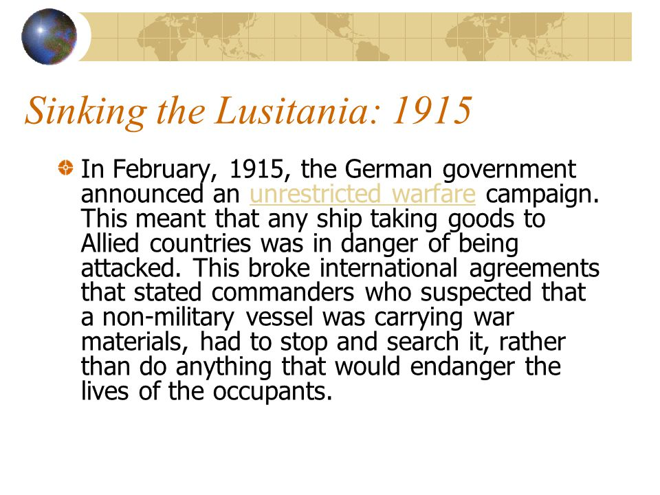 Sinking the Lusitania: 1915 In February, 1915, the German government announced an unrestricted warfare campaign. This meant that any ship taking goods
