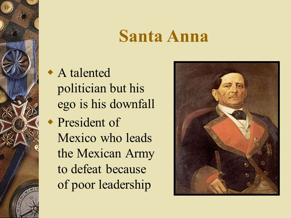 Santa Anna  A talented politician but his ego is his downfall  President of Mexico who leads the Mexican Army to defeat because of poor leadership