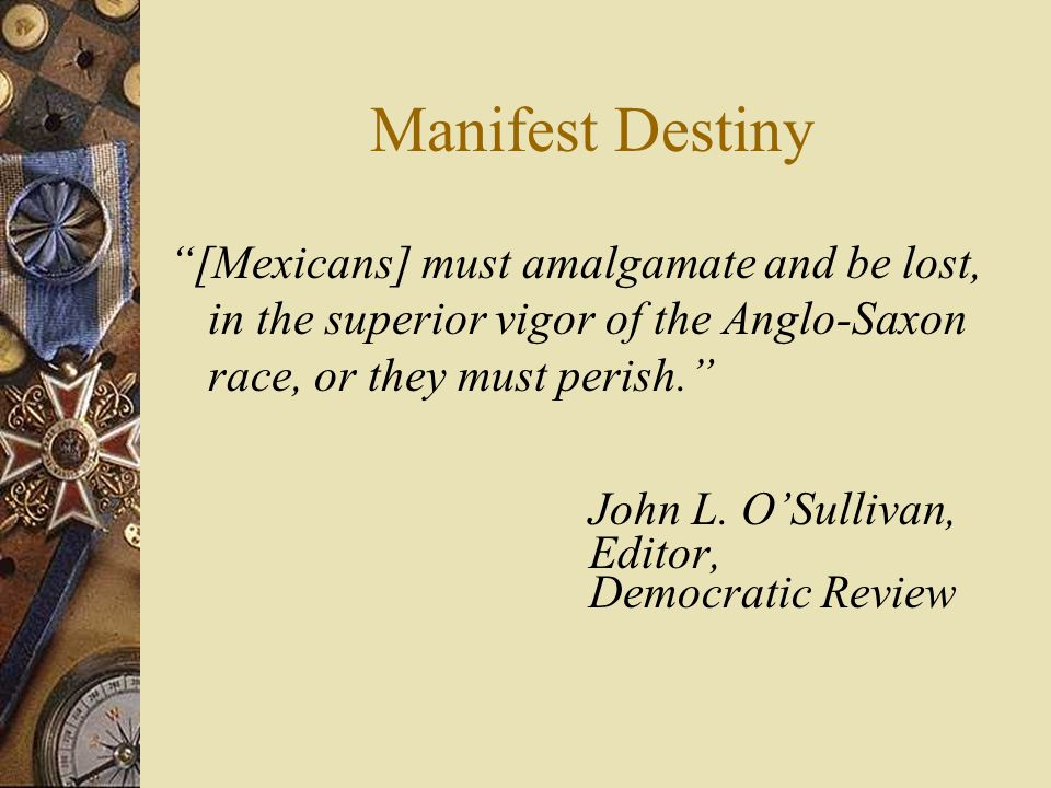 Manifest Destiny [Mexicans] must amalgamate and be lost, in the superior vigor of the Anglo-Saxon race, or they must perish. John L.