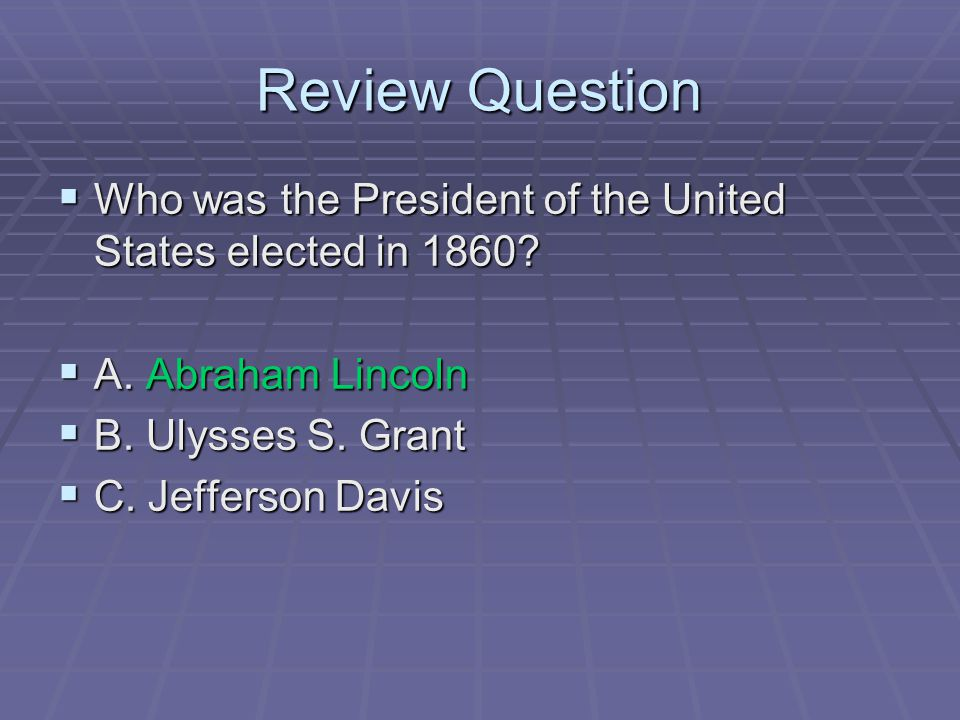 Review Question  Who was the President of the United States elected in 1860?  A. Abraham Lincoln  B. Ulysses S. Grant  C. Jefferson Davis