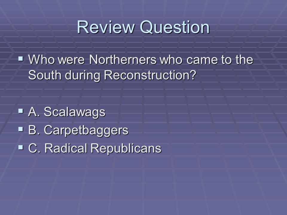 Review Question  Who were Northerners who came to the South during Reconstruction?  A. Scalawags  B. Carpetbaggers  C. Radical Republicans