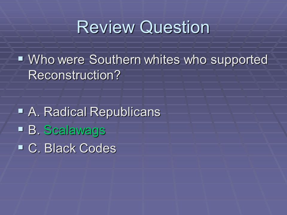 Review Question  Who were Southern whites who supported Reconstruction?  A. Radical Republicans  B. Scalawags  C. Black Codes