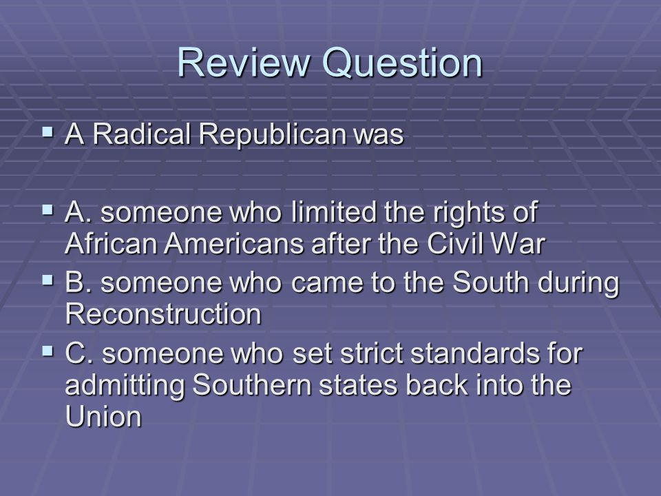 Review Question  A Radical Republican was  A. someone who limited the rights of African Americans after the Civil War  B. someone who came to the S