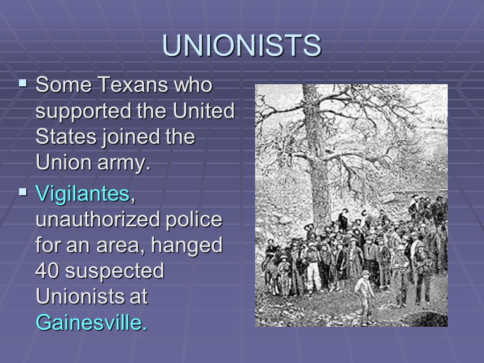 UNIONISTS  Some Texans who supported the United States joined the Union army.  Vigilantes, unauthorized police for an area, hanged 40 suspected Unio