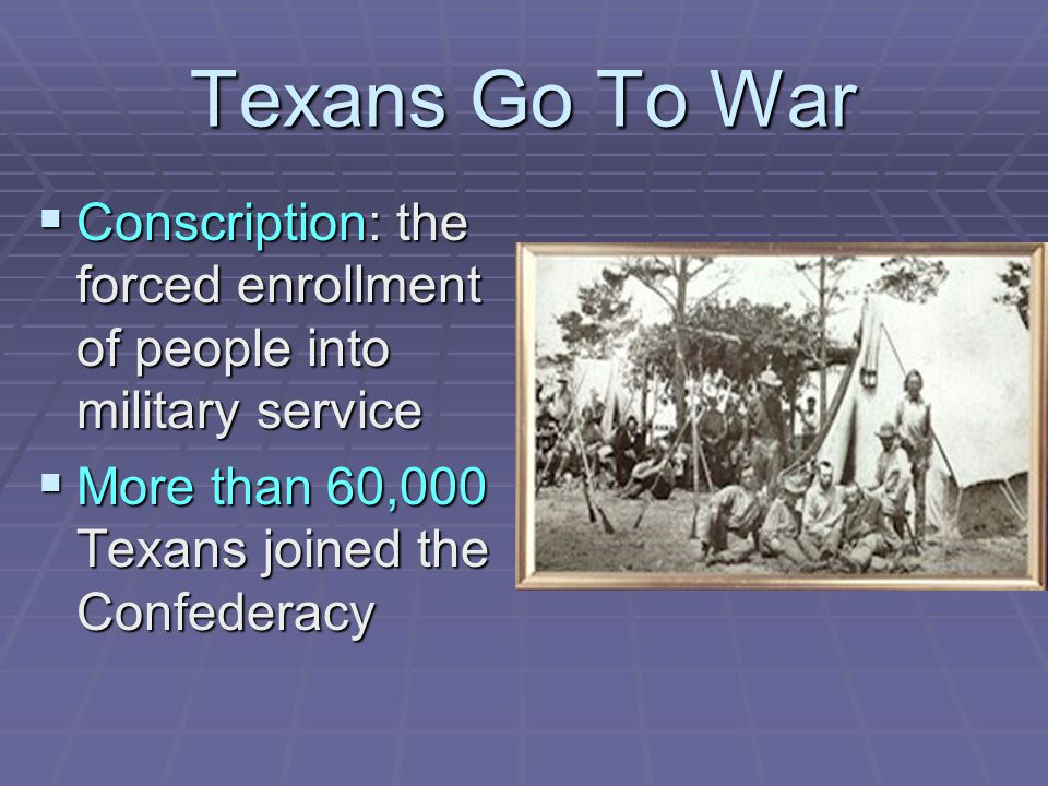 Texans Go To War  Conscription: the forced enrollment of people into military service  More than 60,000 Texans joined the Confederacy
